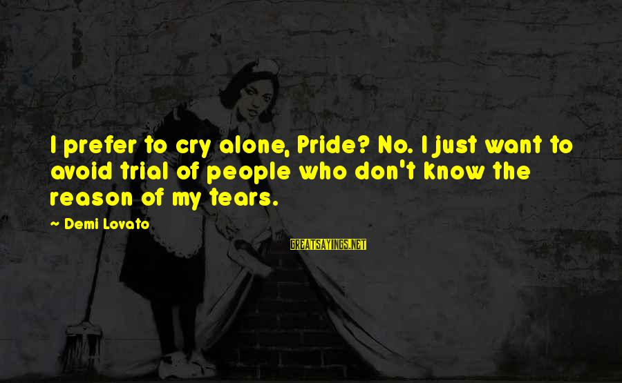 No Reason To Cry Sayings By Demi Lovato: I prefer to cry alone, Pride? No. I just want to avoid trial of people