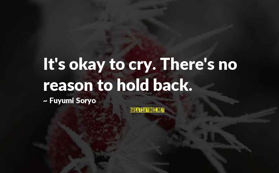 No Reason To Cry Sayings By Fuyumi Soryo: It's okay to cry. There's no reason to hold back.