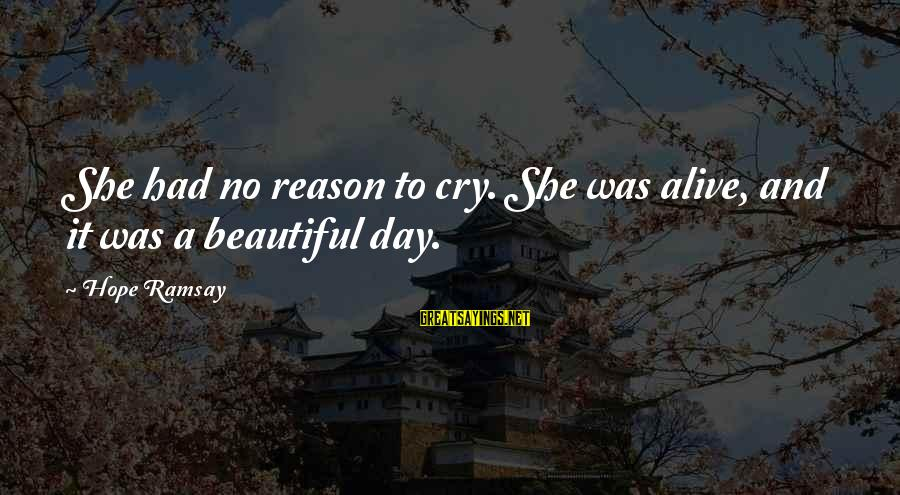 No Reason To Cry Sayings By Hope Ramsay: She had no reason to cry. She was alive, and it was a beautiful day.
