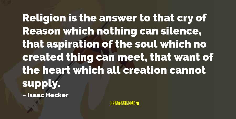 No Reason To Cry Sayings By Isaac Hecker: Religion is the answer to that cry of Reason which nothing can silence, that aspiration
