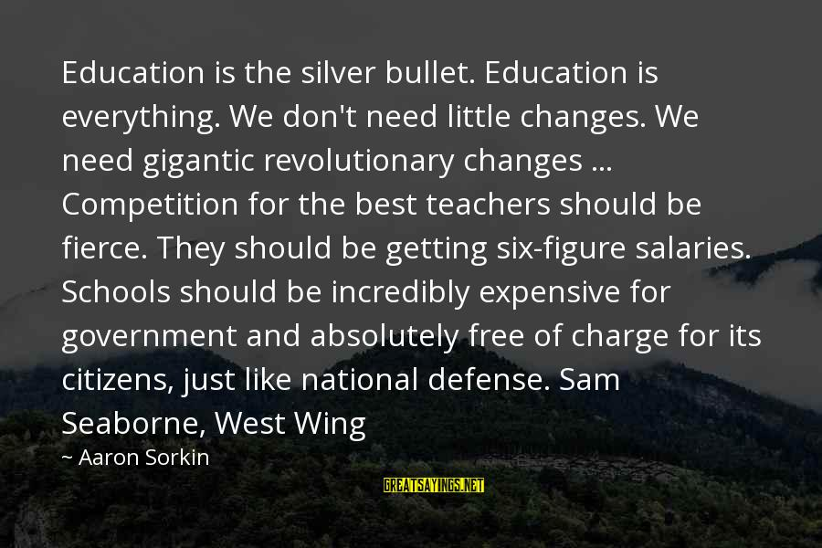 No Silver Bullet Sayings By Aaron Sorkin: Education is the silver bullet. Education is everything. We don't need little changes. We need