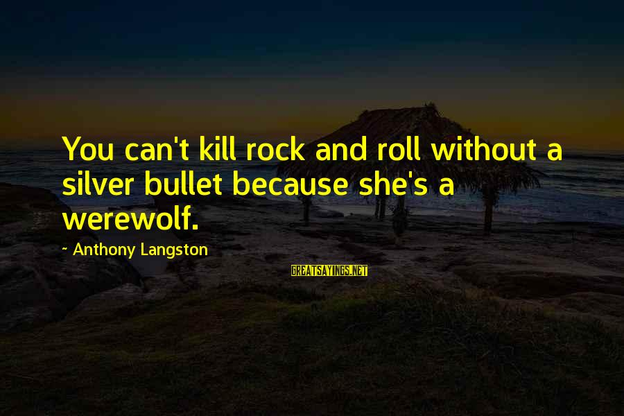 No Silver Bullet Sayings By Anthony Langston: You can't kill rock and roll without a silver bullet because she's a werewolf.