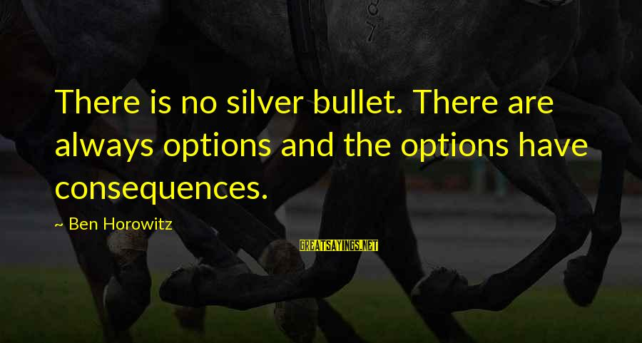 No Silver Bullet Sayings By Ben Horowitz: There is no silver bullet. There are always options and the options have consequences.