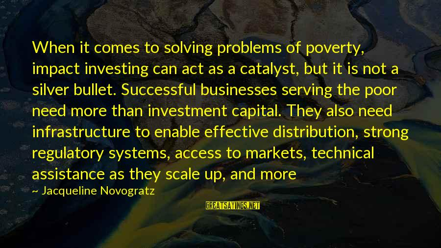 No Silver Bullet Sayings By Jacqueline Novogratz: When it comes to solving problems of poverty, impact investing can act as a catalyst,