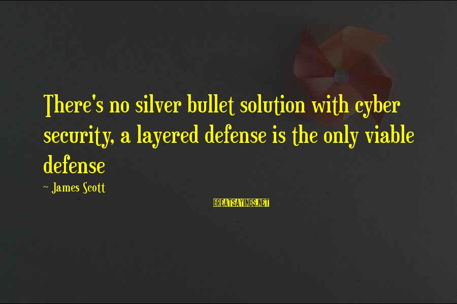 No Silver Bullet Sayings By James Scott: There's no silver bullet solution with cyber security, a layered defense is the only viable