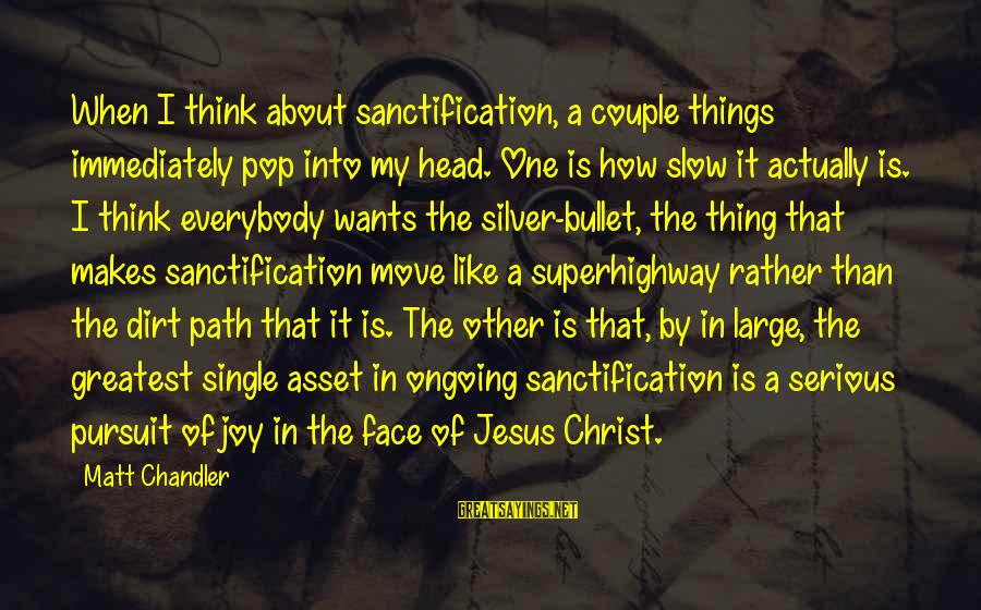 No Silver Bullet Sayings By Matt Chandler: When I think about sanctification, a couple things immediately pop into my head. One is