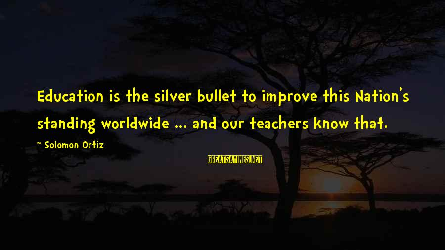 No Silver Bullet Sayings By Solomon Ortiz: Education is the silver bullet to improve this Nation's standing worldwide ... and our teachers