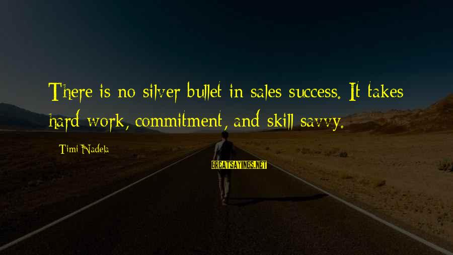 No Silver Bullet Sayings By Timi Nadela: There is no silver bullet in sales success. It takes hard work, commitment, and skill