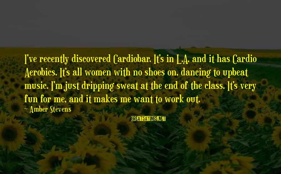 No Sweat Sayings By Amber Stevens: I've recently discovered Cardiobar. It's in L.A. and it has Cardio Aerobics. It's all women