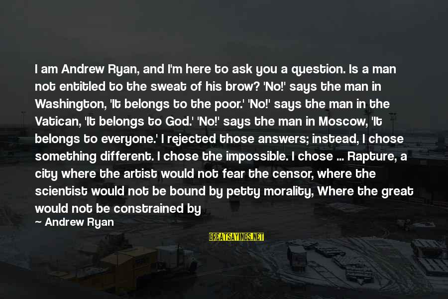No Sweat Sayings By Andrew Ryan: I am Andrew Ryan, and I'm here to ask you a question. Is a man