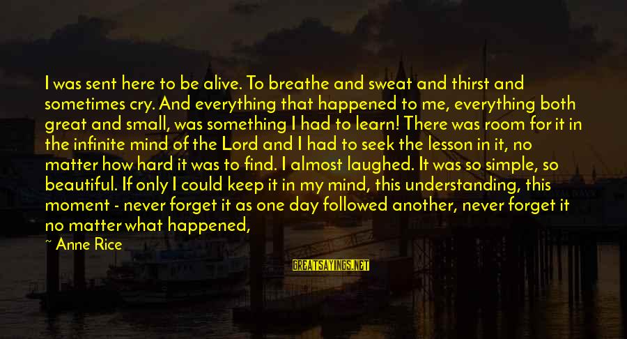 No Sweat Sayings By Anne Rice: I was sent here to be alive. To breathe and sweat and thirst and sometimes