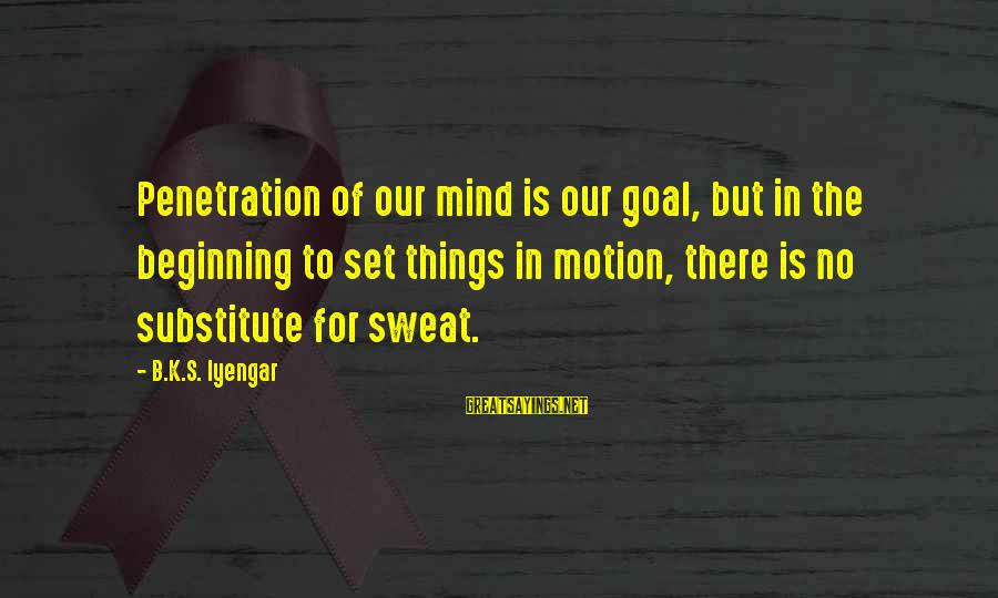 No Sweat Sayings By B.K.S. Iyengar: Penetration of our mind is our goal, but in the beginning to set things in