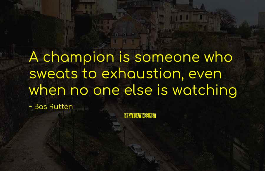 No Sweat Sayings By Bas Rutten: A champion is someone who sweats to exhaustion, even when no one else is watching