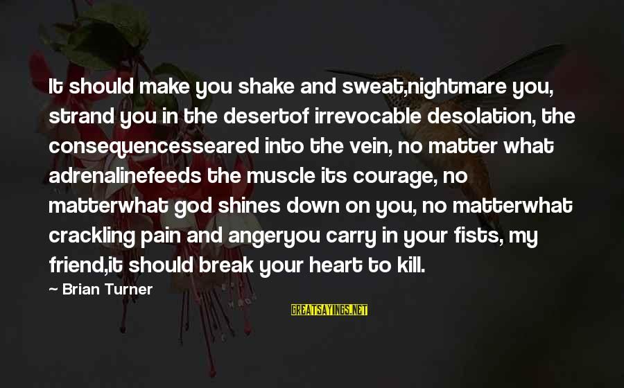 No Sweat Sayings By Brian Turner: It should make you shake and sweat,nightmare you, strand you in the desertof irrevocable desolation,