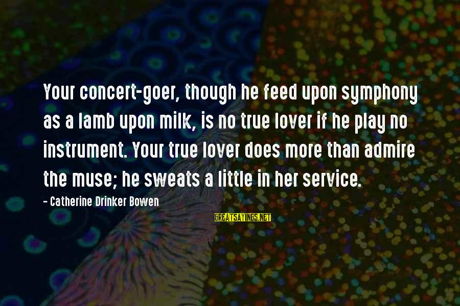 No Sweat Sayings By Catherine Drinker Bowen: Your concert-goer, though he feed upon symphony as a lamb upon milk, is no true