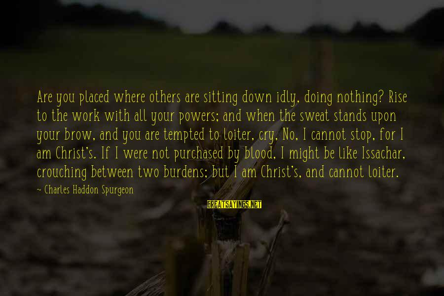 No Sweat Sayings By Charles Haddon Spurgeon: Are you placed where others are sitting down idly, doing nothing? Rise to the work