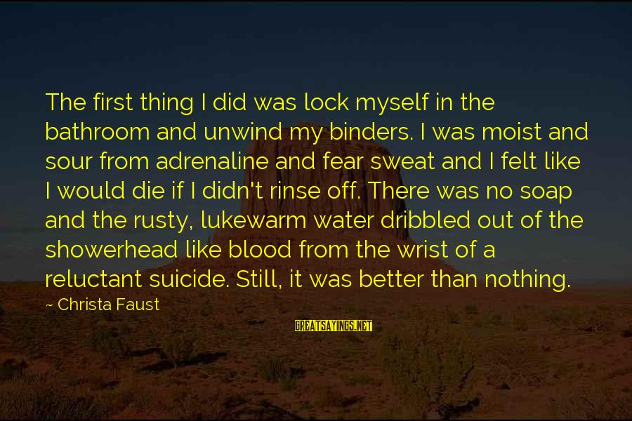 No Sweat Sayings By Christa Faust: The first thing I did was lock myself in the bathroom and unwind my binders.