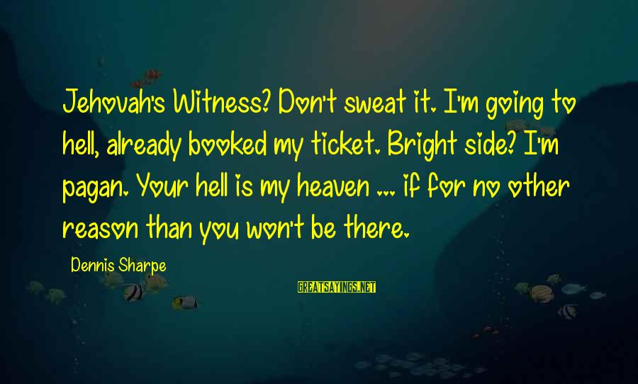 No Sweat Sayings By Dennis Sharpe: Jehovah's Witness? Don't sweat it. I'm going to hell, already booked my ticket. Bright side?