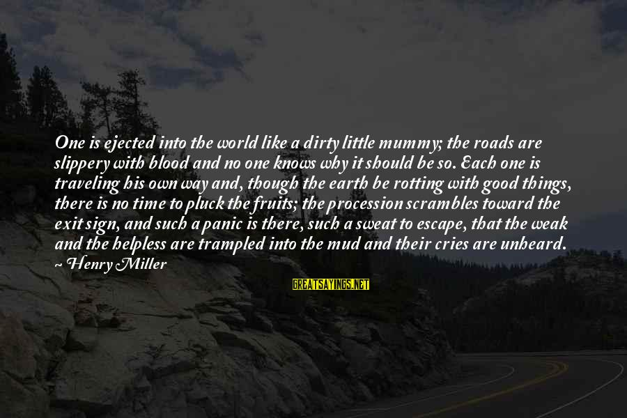 No Sweat Sayings By Henry Miller: One is ejected into the world like a dirty little mummy; the roads are slippery