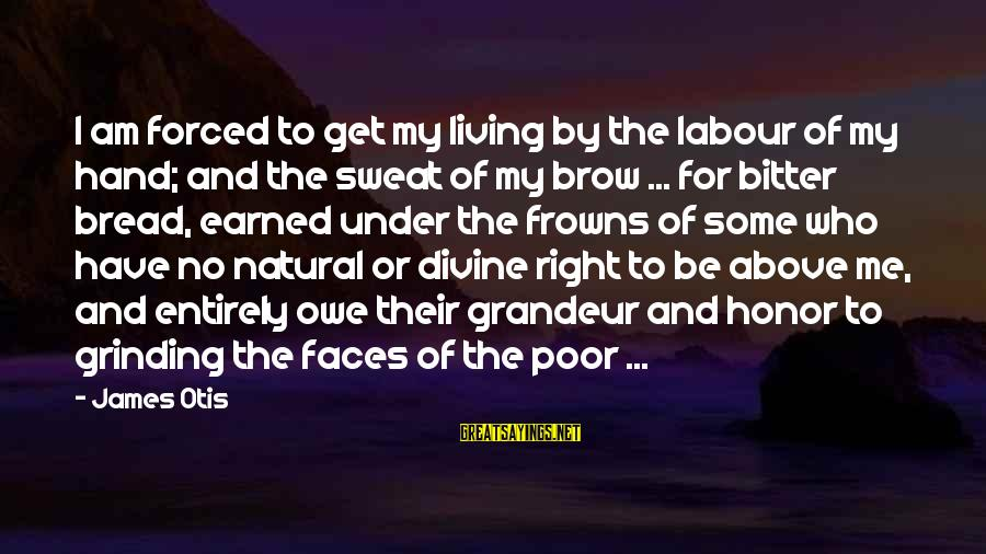 No Sweat Sayings By James Otis: I am forced to get my living by the labour of my hand; and the