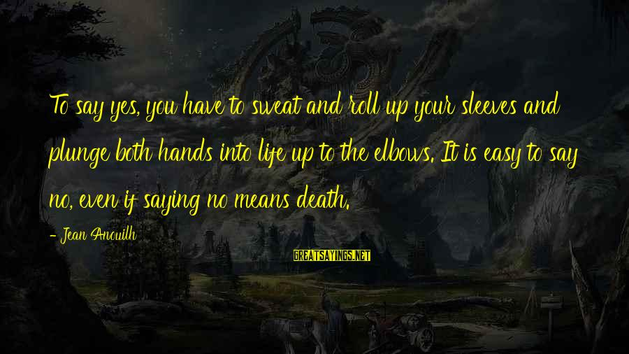 No Sweat Sayings By Jean Anouilh: To say yes, you have to sweat and roll up your sleeves and plunge both