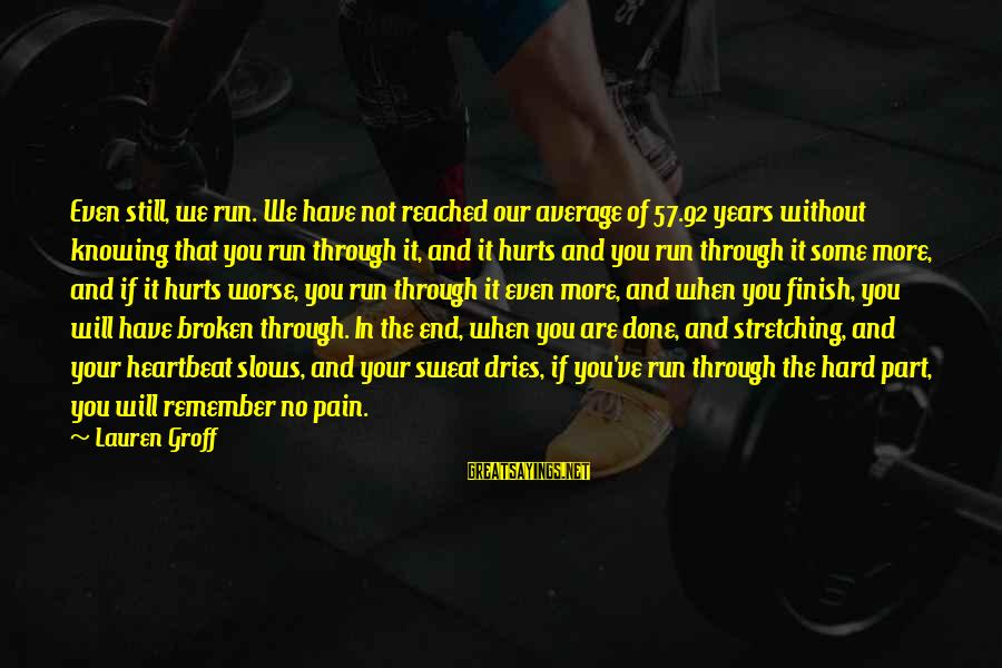 No Sweat Sayings By Lauren Groff: Even still, we run. We have not reached our average of 57.92 years without knowing