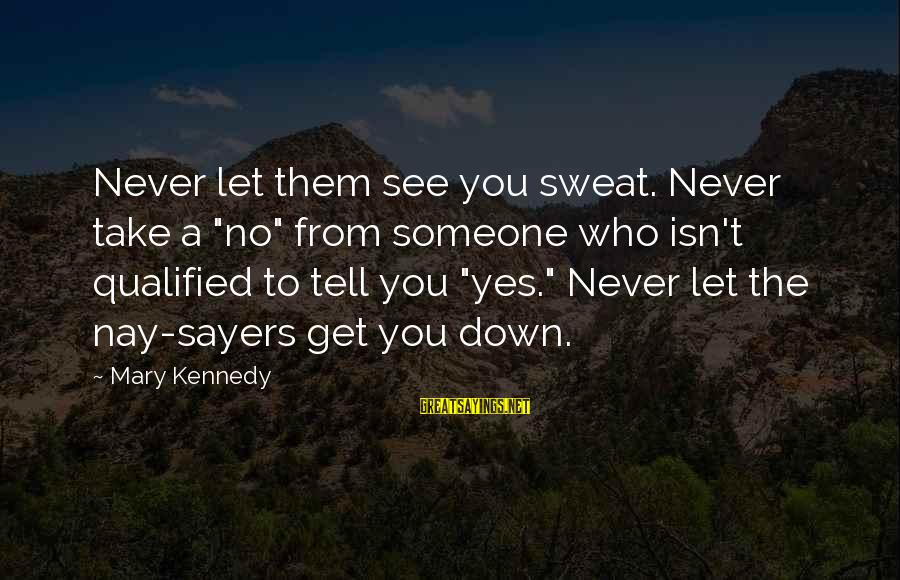 """No Sweat Sayings By Mary Kennedy: Never let them see you sweat. Never take a """"no"""" from someone who isn't qualified"""