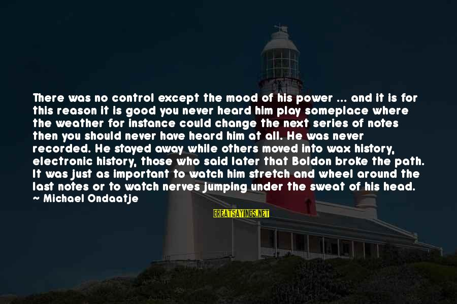 No Sweat Sayings By Michael Ondaatje: There was no control except the mood of his power ... and it is for