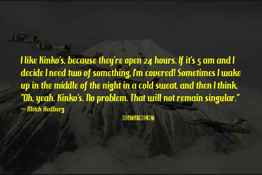 No Sweat Sayings By Mitch Hedberg: I like Kinko's, because they're open 24 hours. If it's 5 am and I decide