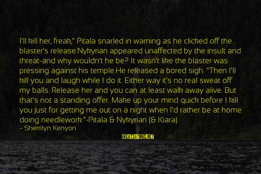 """No Sweat Sayings By Sherrilyn Kenyon: I'll kill her, freak,"""" Pitala snarled in warning as he clicked off the blaster's release.Nykyrian"""