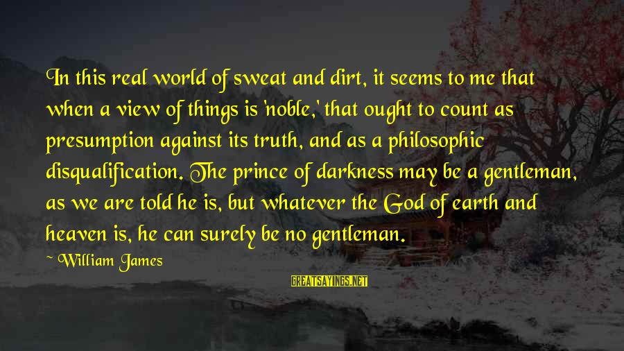 No Sweat Sayings By William James: In this real world of sweat and dirt, it seems to me that when a
