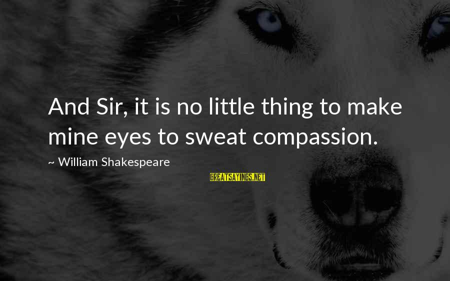 No Sweat Sayings By William Shakespeare: And Sir, it is no little thing to make mine eyes to sweat compassion.