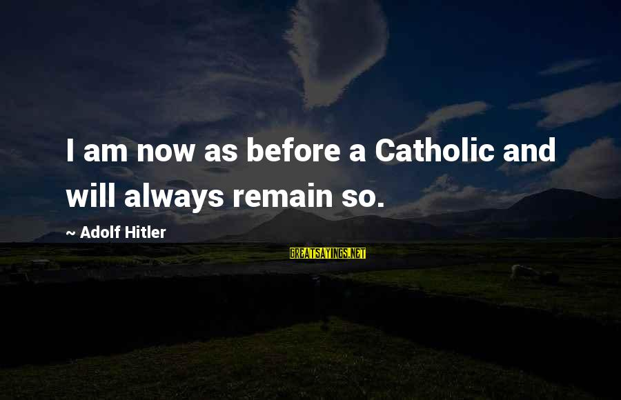 No Time For Fakeness Sayings By Adolf Hitler: I am now as before a Catholic and will always remain so.