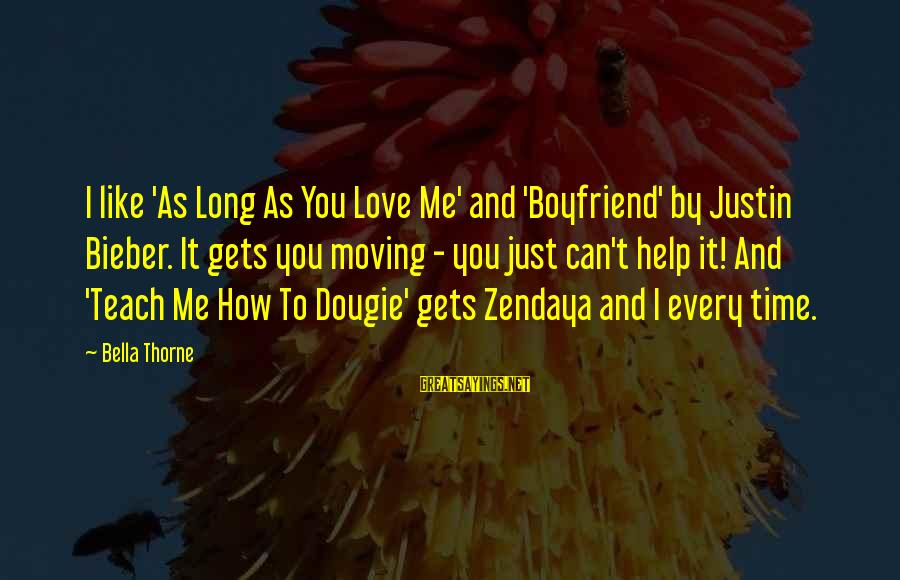 No Time For Your Boyfriend Sayings By Bella Thorne: I like 'As Long As You Love Me' and 'Boyfriend' by Justin Bieber. It gets