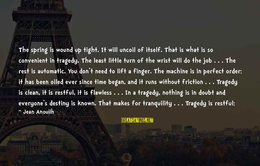 No Time To Rest Sayings By Jean Anouilh: The spring is wound up tight. It will uncoil of itself. That is what is