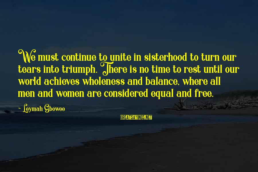 No Time To Rest Sayings By Leymah Gbowee: We must continue to unite in sisterhood to turn our tears into triumph. There is