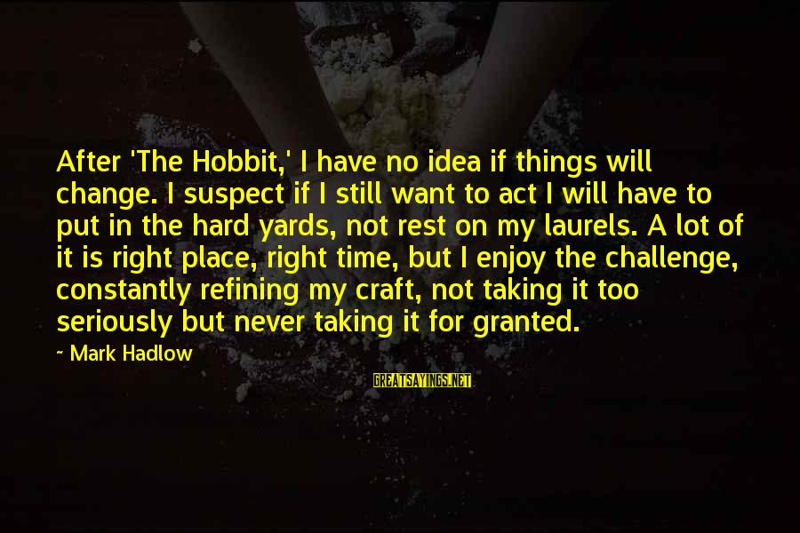 No Time To Rest Sayings By Mark Hadlow: After 'The Hobbit,' I have no idea if things will change. I suspect if I