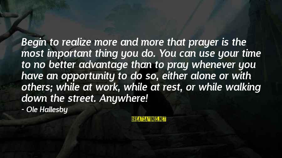 No Time To Rest Sayings By Ole Hallesby: Begin to realize more and more that prayer is the most important thing you do.