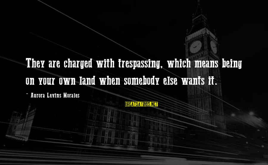 No Trespassing Sayings By Aurora Levins Morales: They are charged with trespassing, which means being on your own land when somebody else