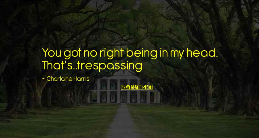 No Trespassing Sayings By Charlaine Harris: You got no right being in my head. That's..trespassing