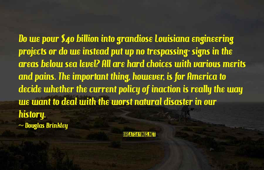 No Trespassing Sayings By Douglas Brinkley: Do we pour $40 billion into grandiose Louisiana engineering projects or do we instead put