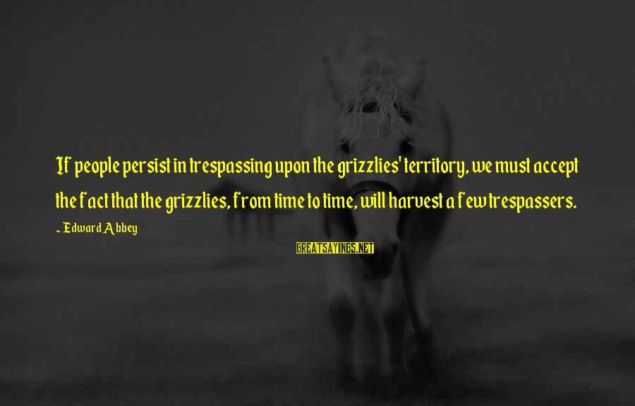 No Trespassing Sayings By Edward Abbey: If people persist in trespassing upon the grizzlies' territory, we must accept the fact that