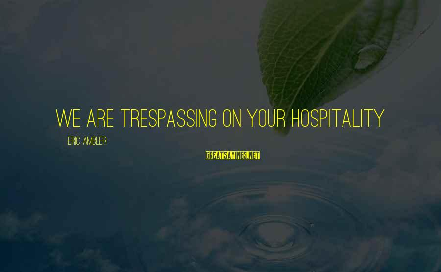 No Trespassing Sayings By Eric Ambler: We are trespassing on your hospitality