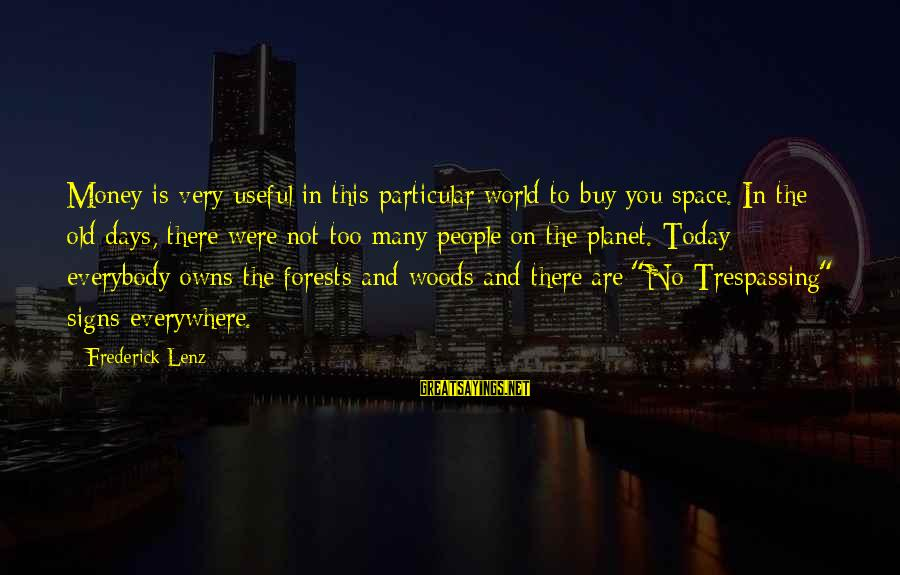 No Trespassing Sayings By Frederick Lenz: Money is very useful in this particular world to buy you space. In the old