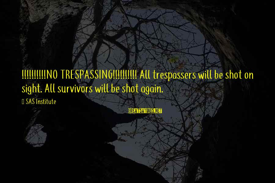 No Trespassing Sayings By SAS Institute: !!!!!!!!!!NO TRESPASSING!!!!!!!!!! All trespassers will be shot on sight. All survivors will be shot again.