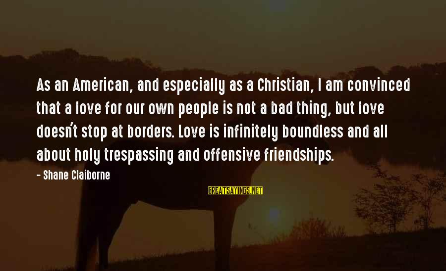 No Trespassing Sayings By Shane Claiborne: As an American, and especially as a Christian, I am convinced that a love for