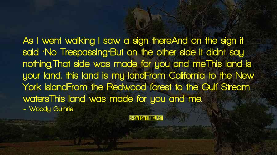 """No Trespassing Sayings By Woody Guthrie: As I went walking I saw a sign thereAnd on the sign it said """"No"""
