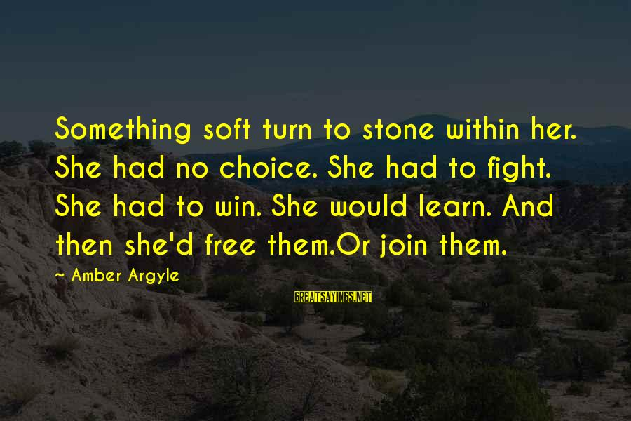 No Win Sayings By Amber Argyle: Something soft turn to stone within her. She had no choice. She had to fight.