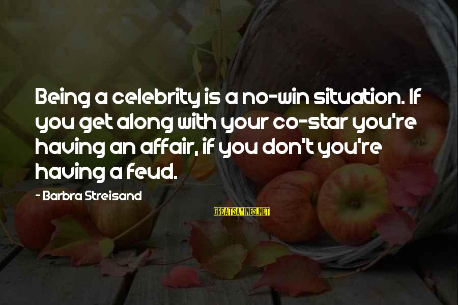 No Win Sayings By Barbra Streisand: Being a celebrity is a no-win situation. If you get along with your co-star you're