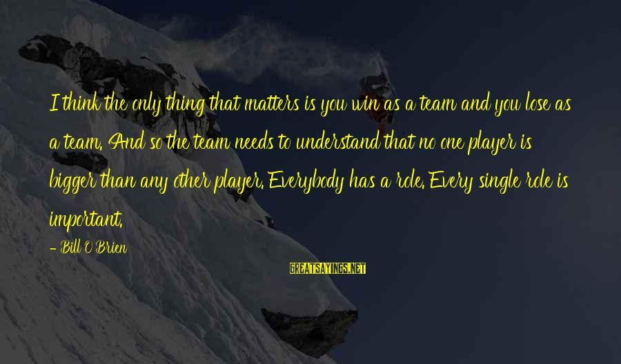 No Win Sayings By Bill O'Brien: I think the only thing that matters is you win as a team and you